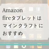 Amazonのfireタブレットは子どものマインクラフトにおすすめ